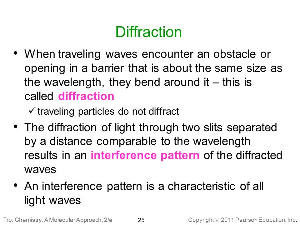 Copyright  2011 Pearson Education, Inc. Tro: Chemistry: A Molecular Approach, 2/e Diffraction When traveling waves encounter an obstacle or opening i