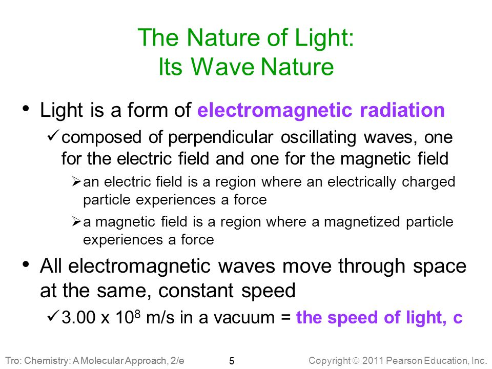 Copyright  2011 Pearson Education, Inc. Tro: Chemistry: A Molecular Approach, 2/e The Nature of Light: Its Wave Nature Light is a form of electromagn