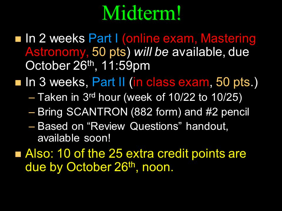 Midterm! n In 2 weeks Part I (online exam, Mastering Astronomy, 50 pts) will be available, due October 26 th, 11:59pm n In 3 weeks, Part II (in class