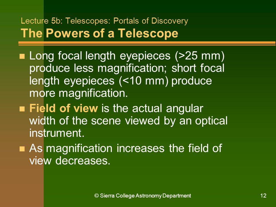 © Sierra College Astronomy Department12 Lecture 5b: Telescopes: Portals of Discovery The Powers of a Telescope n Long focal length eyepieces (>25 mm)