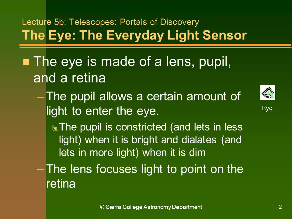© Sierra College Astronomy Department2 Lecture 5b: Telescopes: Portals of Discovery The Eye: The Everyday Light Sensor n The eye is made of a lens, pu