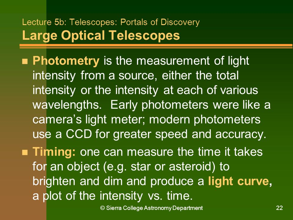© Sierra College Astronomy Department22 Lecture 5b: Telescopes: Portals of Discovery Large Optical Telescopes n Photometry is the measurement of light