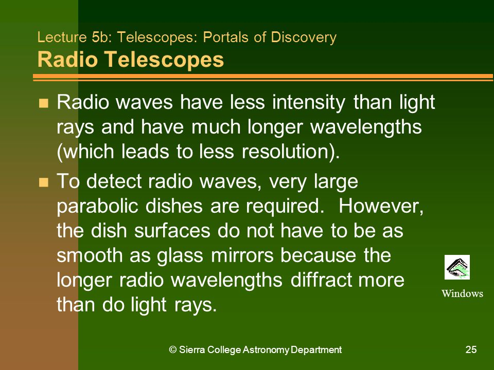 © Sierra College Astronomy Department25 Lecture 5b: Telescopes: Portals of Discovery Radio Telescopes n Radio waves have less intensity than light ray