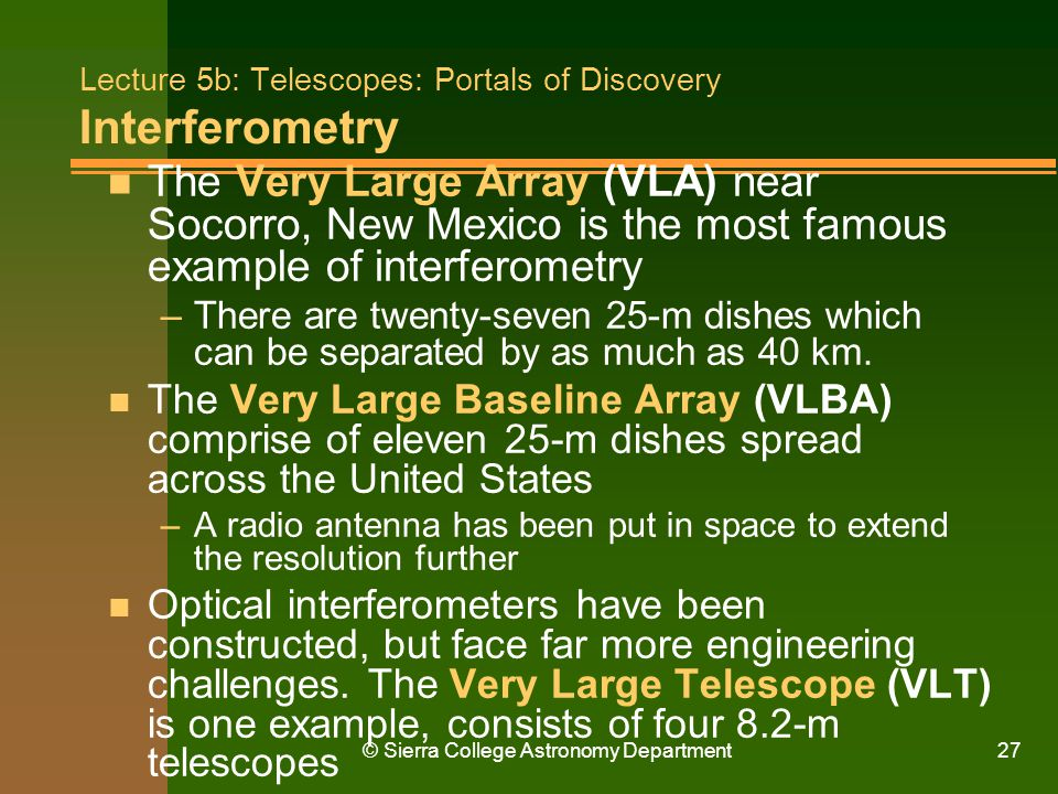© Sierra College Astronomy Department27 Lecture 5b: Telescopes: Portals of Discovery Interferometry n The Very Large Array (VLA) near Socorro, New Mex