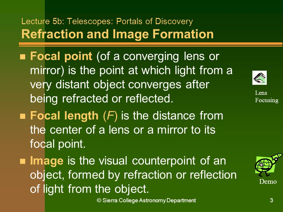 © Sierra College Astronomy Department4 Lecture 5b: Telescopes: Portals of Discovery Refraction and Image Formation n Light travels in a straight line as long as it remains in the same medium (i.e., the material that transmits light).