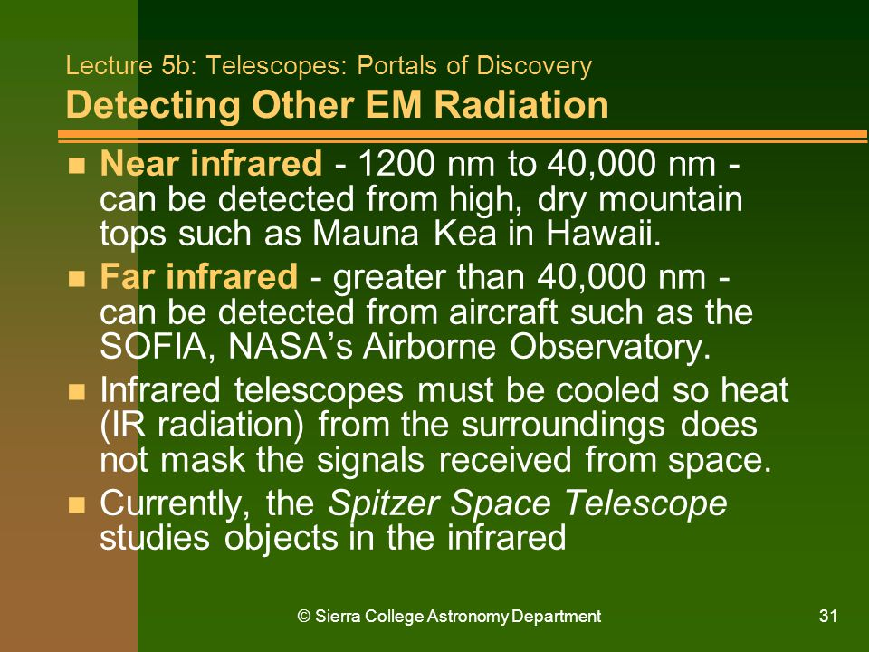 © Sierra College Astronomy Department31 Lecture 5b: Telescopes: Portals of Discovery Detecting Other EM Radiation n Near infrared - 1200 nm to 40,000