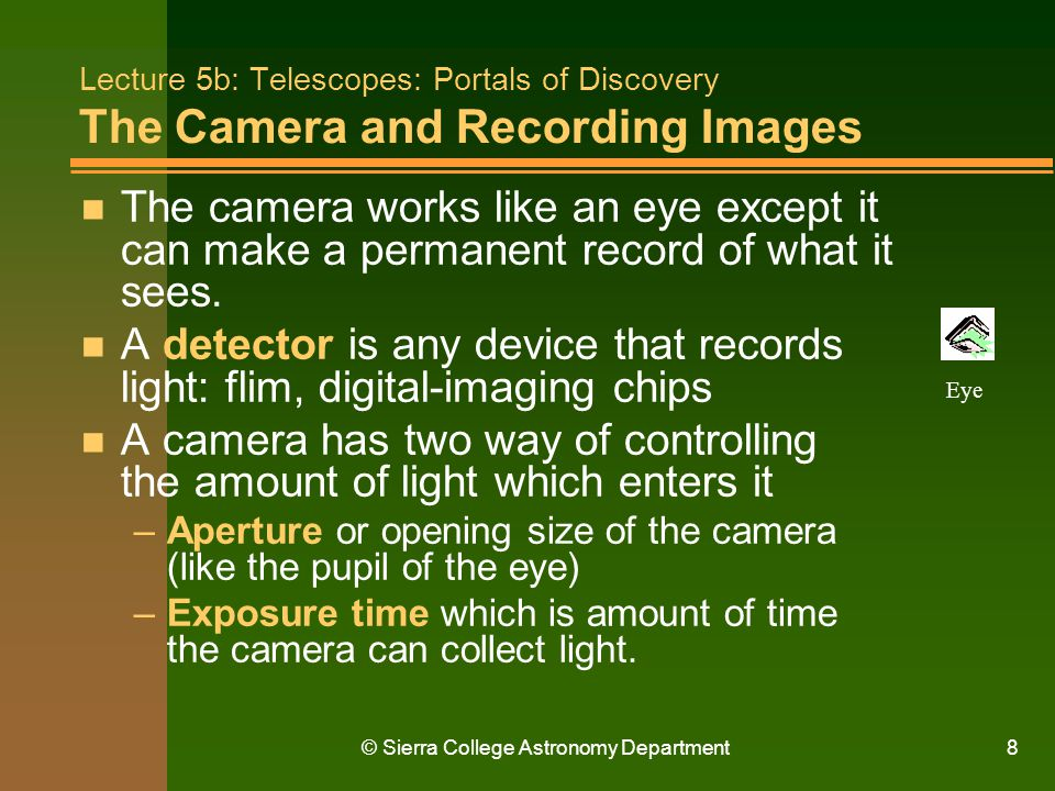 © Sierra College Astronomy Department8 Lecture 5b: Telescopes: Portals of Discovery The Camera and Recording Images n The camera works like an eye exc