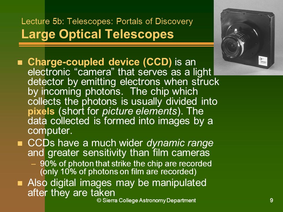 © Sierra College Astronomy Department20 Lecture 5b: Telescopes: Portals of Discovery The Reflecting Telescope n Reflectors can be made larger (and less expensively) than refractors because: 1.There are fewer surfaces to grind, polish, and configure correctly.