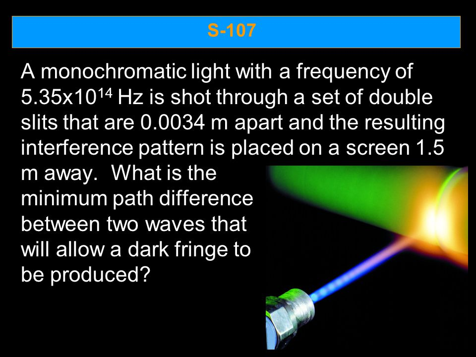 S-107 A monochromatic light with a frequency of 5.35x10 14 Hz is shot through a set of double slits that are 0.0034 m apart and the resulting interfer