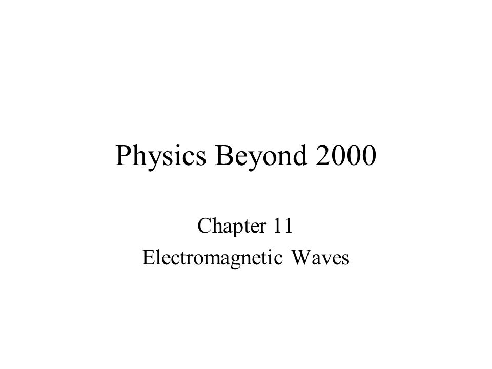 Physics Beyond 2000 Chapter 11 Electromagnetic Waves