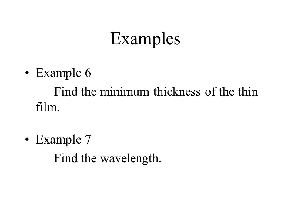 Examples Example 6 Find the minimum thickness of the thin film. Example 7 Find the wavelength.