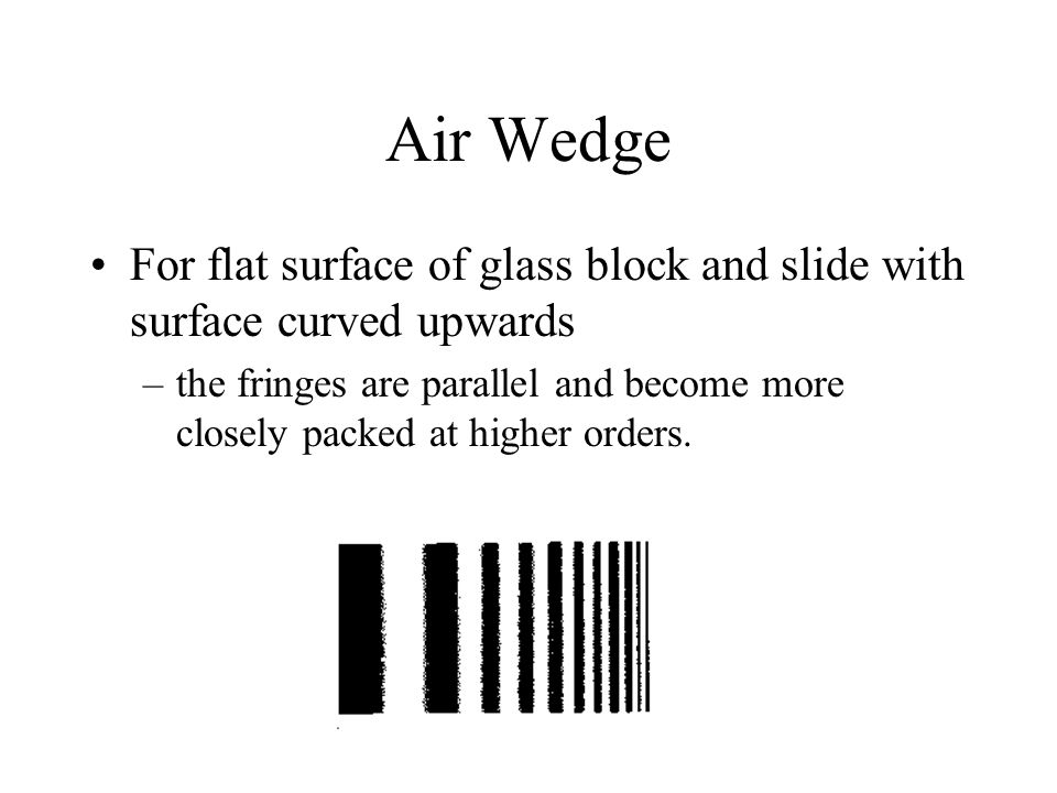 Air Wedge For flat surface of glass block and slide with surface curved upwards –the fringes are parallel and become more closely packed at higher ord