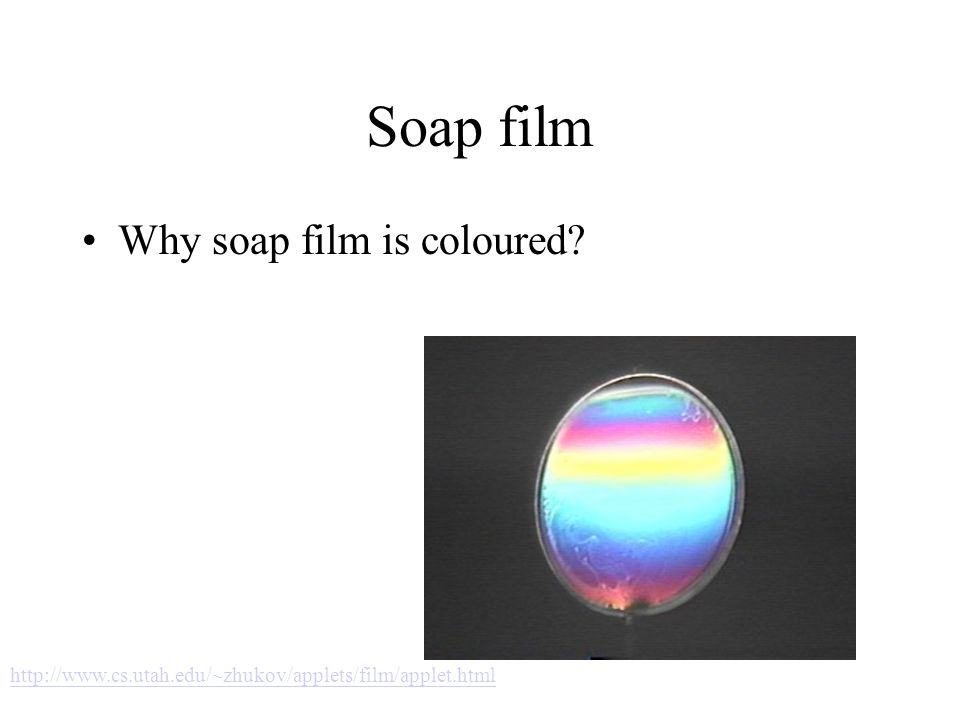 Soap film Why soap film is coloured? http://www.cs.utah.edu/~zhukov/applets/film/applet.html