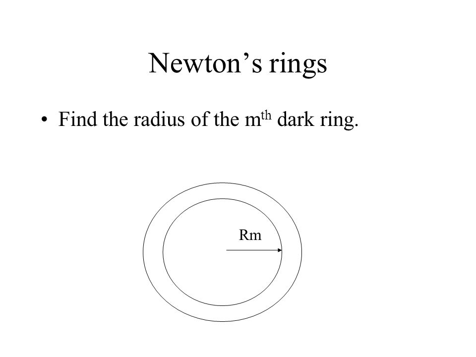 Newton's rings Find the radius of the m th dark ring. Rm