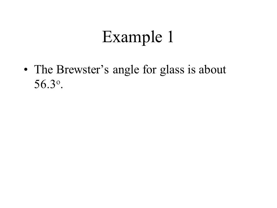 Example 1 The Brewster's angle for glass is about 56.3 o.