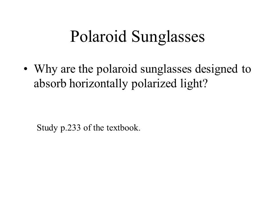 Polaroid Sunglasses Why are the polaroid sunglasses designed to absorb horizontally polarized light? Study p.233 of the textbook.