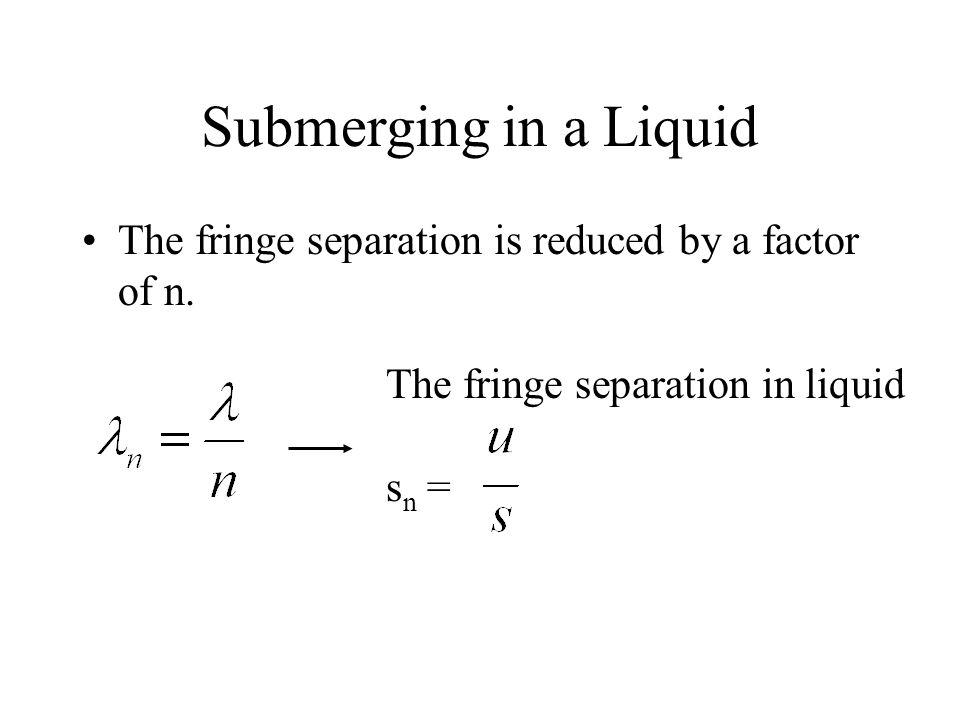 Submerging in a Liquid The fringe separation is reduced by a factor of n. The fringe separation in liquid s n =