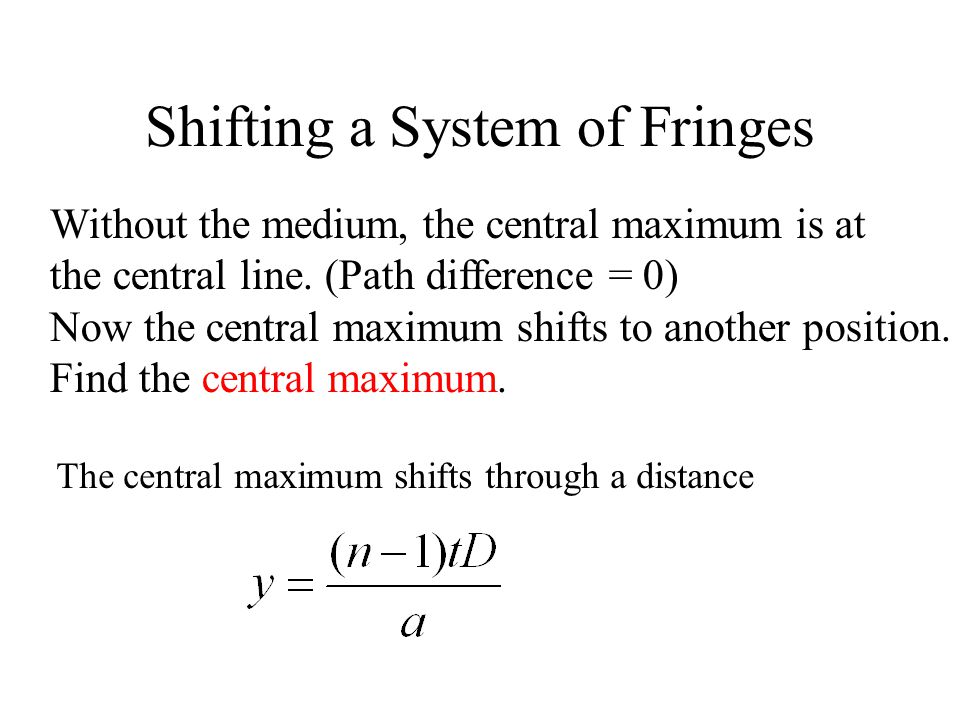 Shifting a System of Fringes Without the medium, the central maximum is at the central line. (Path difference = 0) Now the central maximum shifts to a