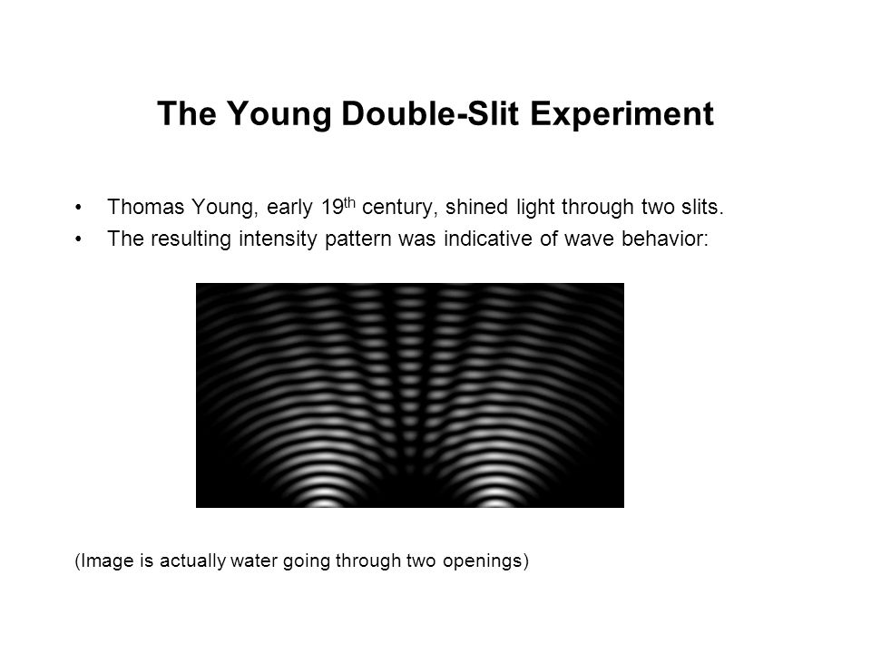 The Young Double-Slit Experiment Thomas Young, early 19 th century, shined light through two slits. The resulting intensity pattern was indicative of