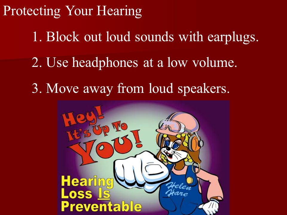 Protecting Your Hearing 1. Block out loud sounds with earplugs.