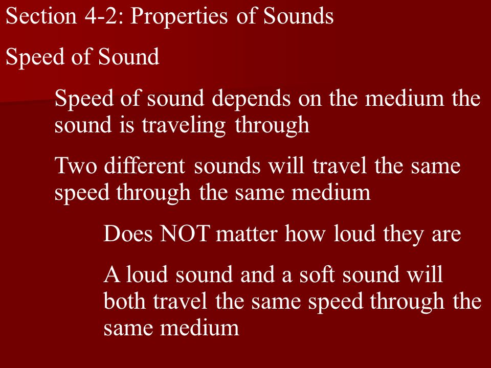 Section 4-2: Properties of Sounds Speed of Sound Speed of sound depends on the medium the sound is traveling through Two different sounds will travel the same speed through the same medium Does NOT matter how loud they are A loud sound and a soft sound will both travel the same speed through the same medium