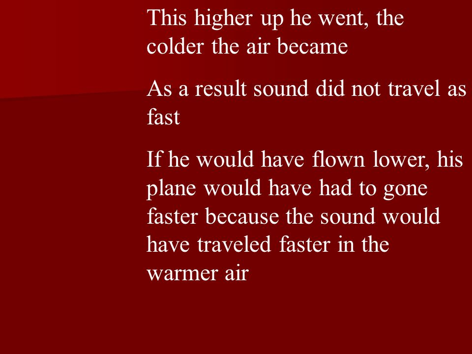 This higher up he went, the colder the air became As a result sound did not travel as fast If he would have flown lower, his plane would have had to gone faster because the sound would have traveled faster in the warmer air