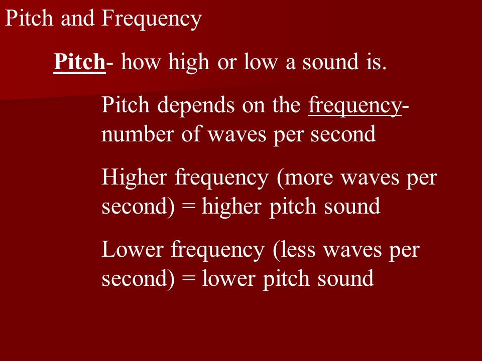 Pitch and Frequency Pitch- how high or low a sound is.