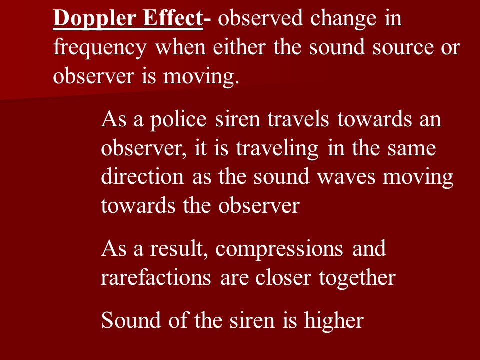 Doppler Effect- observed change in frequency when either the sound source or observer is moving.