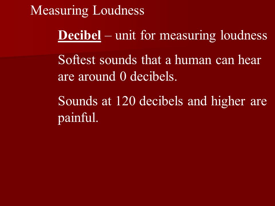 Measuring Loudness Decibel – unit for measuring loudness Softest sounds that a human can hear are around 0 decibels.