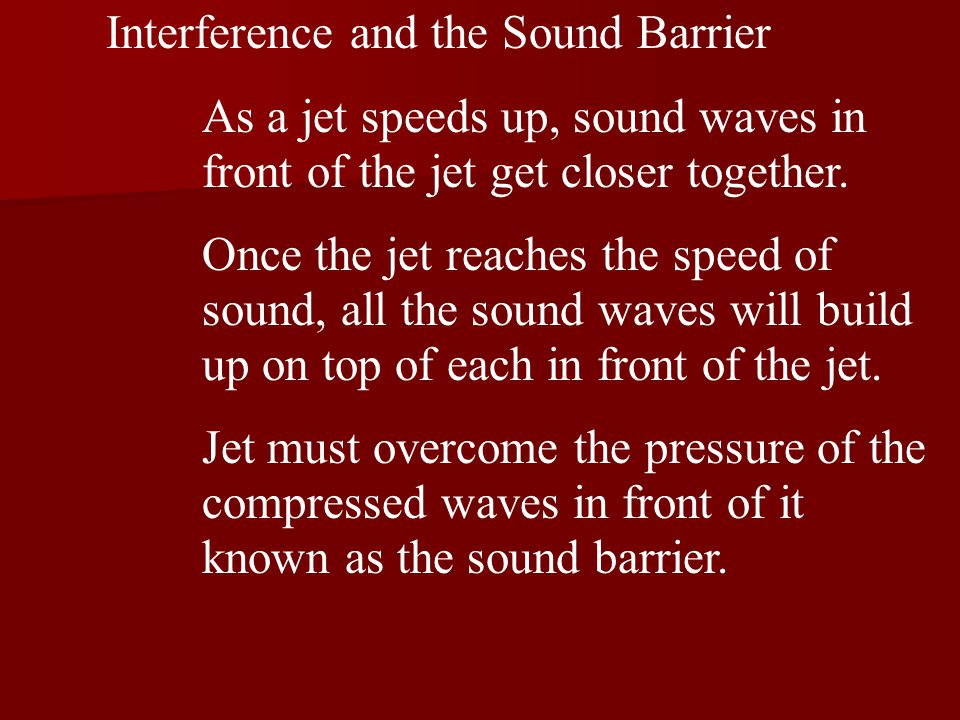 Interference and the Sound Barrier As a jet speeds up, sound waves in front of the jet get closer together.