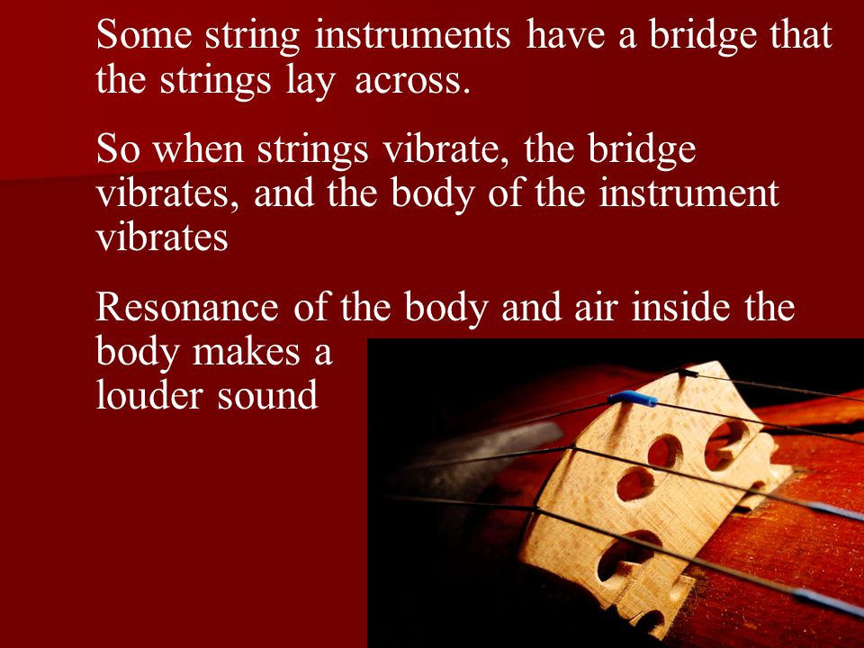 Some string instruments have a bridge that the strings layacross.