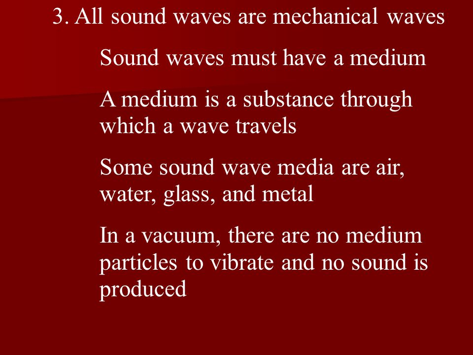 3. All sound waves are mechanical waves Sound waves must have a medium A medium is a substance through which a wave travels Some sound wave media are