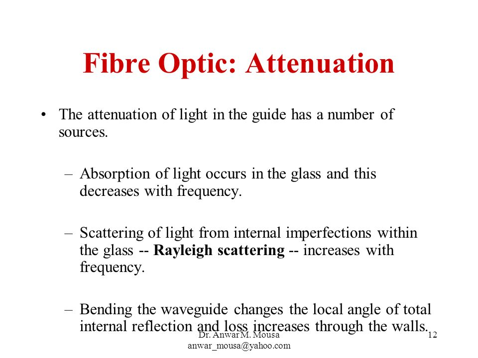 Dr. Anwar M. Mousa anwar_mousa@yahoo.com 12 Fibre Optic: Attenuation The attenuation of light in the guide has a number of sources. –Absorption of lig