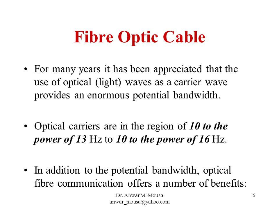 Dr.Anwar M. Mousa anwar_mousa@yahoo.com 7 Fibre Optic Benefits: Size, weight, flexibility.
