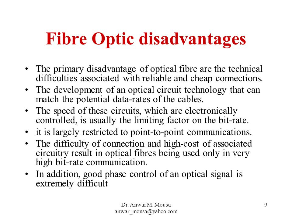 Dr. Anwar M. Mousa anwar_mousa@yahoo.com 9 Fibre Optic disadvantages The primary disadvantage of optical fibre are the technical difficulties associat