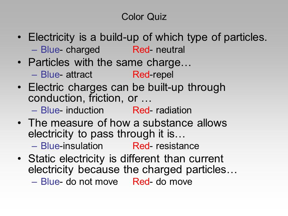 Color Quiz Electricity is a build-up of which type of particles. –Blue- chargedRed- neutral Particles with the same charge… –Blue- attractRed-repel El
