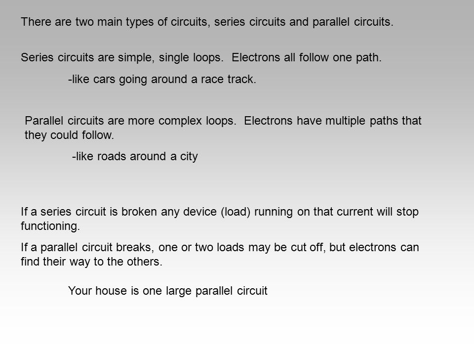 There are two main types of circuits, series circuits and parallel circuits. Series circuits are simple, single loops. Electrons all follow one path.