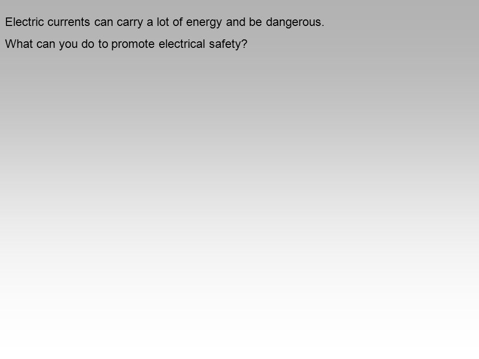 Electric currents can carry a lot of energy and be dangerous. What can you do to promote electrical safety?