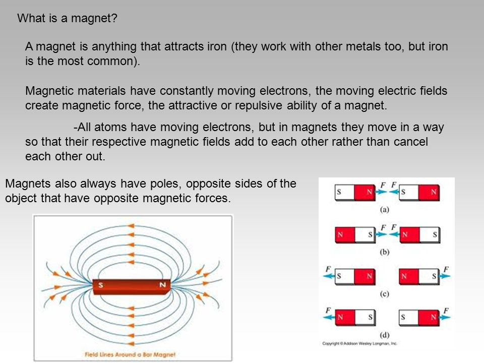 What is a magnet? A magnet is anything that attracts iron (they work with other metals too, but iron is the most common). Magnetic materials have cons