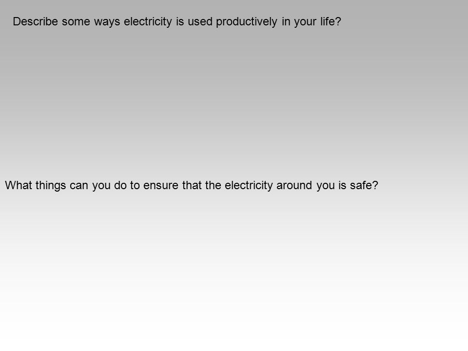 Describe some ways electricity is used productively in your life? What things can you do to ensure that the electricity around you is safe?