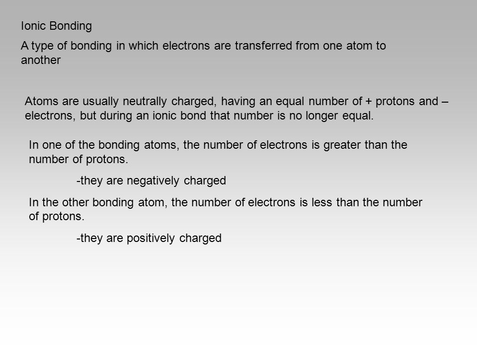 Ionic Bonding A type of bonding in which electrons are transferred from one atom to another Atoms are usually neutrally charged, having an equal numbe