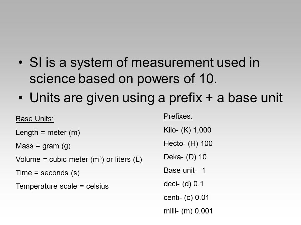 SI is a system of measurement used in science based on powers of 10. Units are given using a prefix + a base unit Base Units: Length = meter (m) Mass