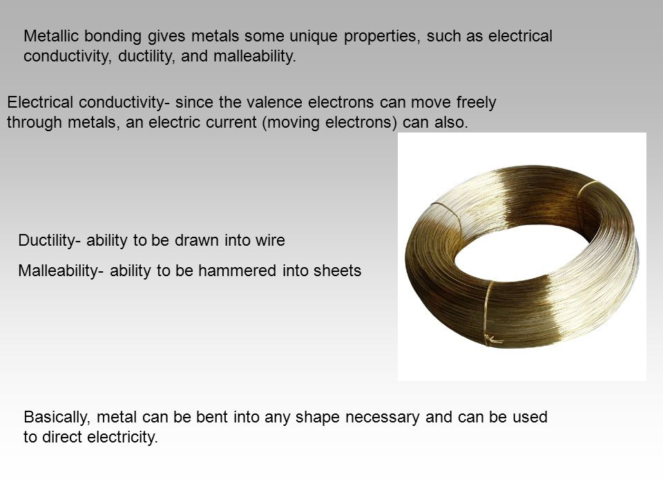 Metallic bonding gives metals some unique properties, such as electrical conductivity, ductility, and malleability. Electrical conductivity- since the