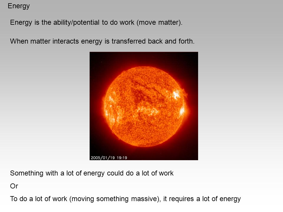 Energy Energy is the ability/potential to do work (move matter). When matter interacts energy is transferred back and forth. Something with a lot of e