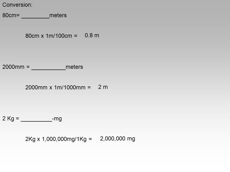 Conversion: 80cm= _________meters 80cm x 1m/100cm = 2000mm = ___________meters 2000mm x 1m/1000mm = 2 Kg = __________-mg 2Kg x 1,000,000mg/1Kg = 0.8 m