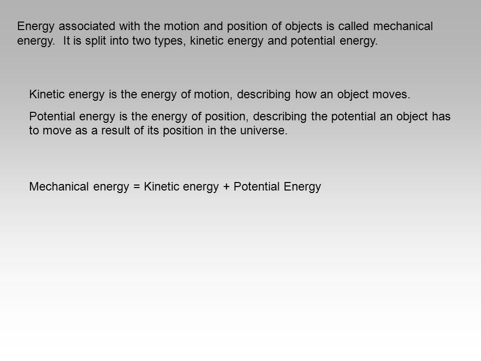 Energy associated with the motion and position of objects is called mechanical energy. It is split into two types, kinetic energy and potential energy