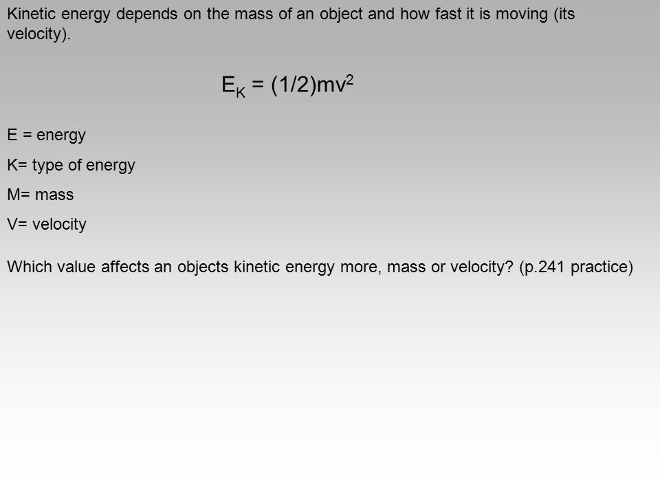 Kinetic energy depends on the mass of an object and how fast it is moving (its velocity). E K = (1/2)mv 2 E = energy K= type of energy M= mass V= velo