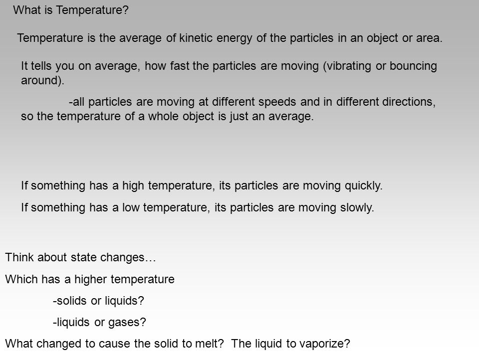 What is Temperature? Temperature is the average of kinetic energy of the particles in an object or area. It tells you on average, how fast the particl