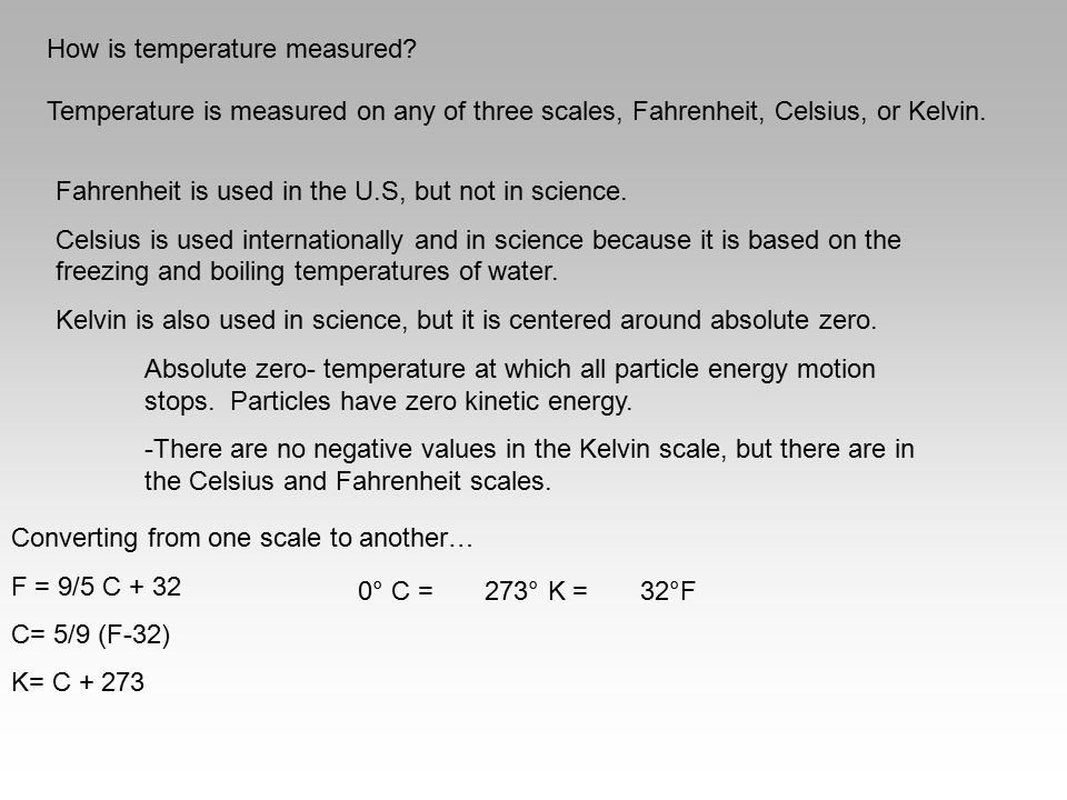 How is temperature measured? Temperature is measured on any of three scales, Fahrenheit, Celsius, or Kelvin. Fahrenheit is used in the U.S, but not in