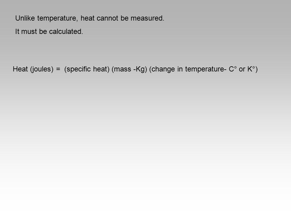 Unlike temperature, heat cannot be measured. It must be calculated. Heat (joules) = (specific heat) (mass -Kg) (change in temperature- C° or K°)